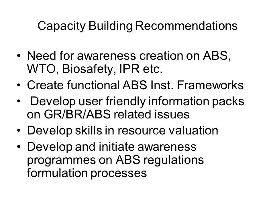 Capacity Building Recommendations Need for awareness creation on ABS, WTO, Biosafety, IPR etc. Create functional ABS Inst. Frameworks Develop user fri