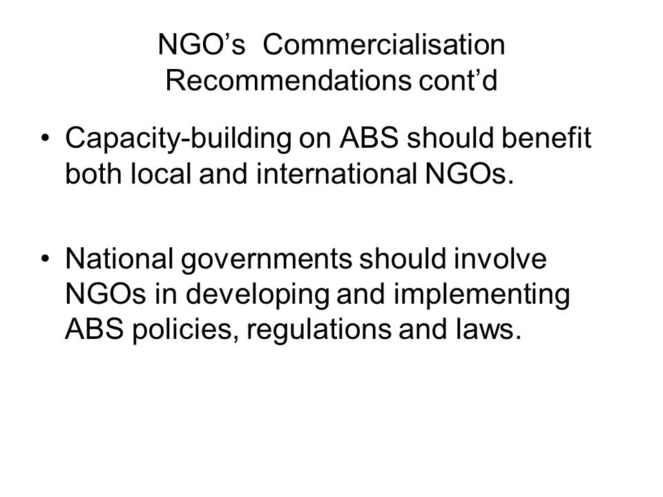NGOs Commercialisation Recommendations contd Capacity-building on ABS should benefit both local and international NGOs. National governments should in