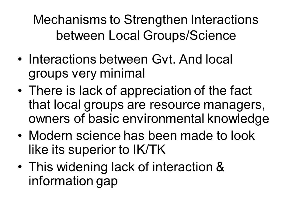 Mechanisms to Strengthen Interactions between Local Groups/Science Interactions between Gvt. And local groups very minimal There is lack of appreciati