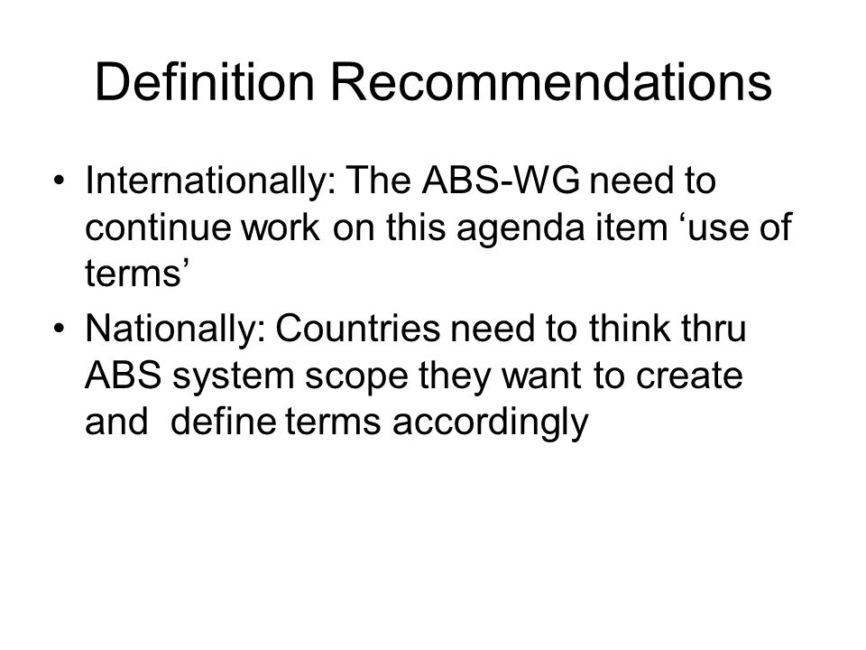Definition Recommendations Internationally: The ABS-WG need to continue work on this agenda item use of terms Nationally: Countries need to think thru