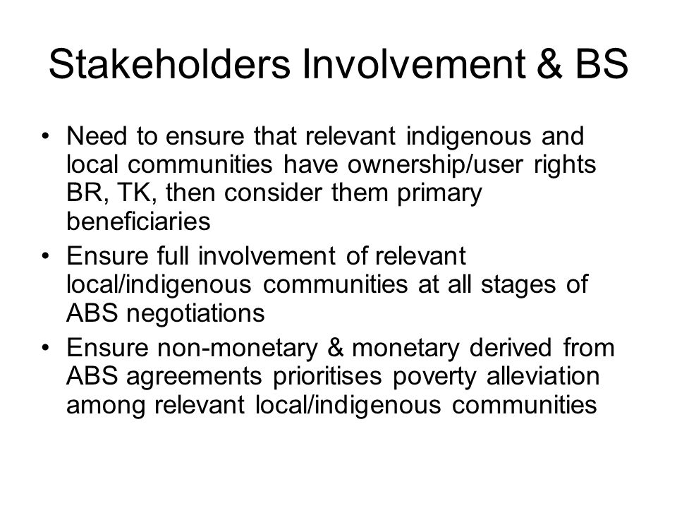 Stakeholder Involvement & BS Contd Must provide clear guidelines to ensure fair and equitable ABS agreements development Fair and equitable guidelines must provide for flexible ABS agreements ensuring mechanisms of up-front payments and milestone payments or conditional licensing etc.