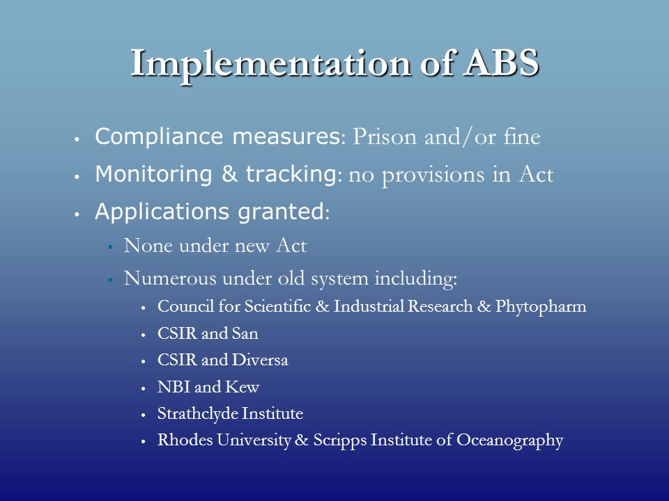 Implementation of ABS Compliance measures : Prison and/or fine Monitoring & tracking : no provisions in Act Applications granted : None under new Act Numerous under old system including: Council for Scientific & Industrial Research & Phytopharm CSIR and San CSIR and Diversa NBI and Kew Strathclyde Institute Rhodes University & Scripps Institute of Oceanography