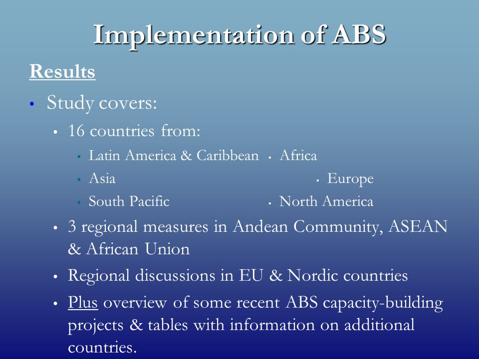 Implementation of ABS Results Study covers: 16 countries from: Latin America & Caribbean Africa Asia Europe South Pacific North America 3 regional measures in Andean Community, ASEAN & African Union Regional discussions in EU & Nordic countries Plus overview of some recent ABS capacity-building projects & tables with information on additional countries.