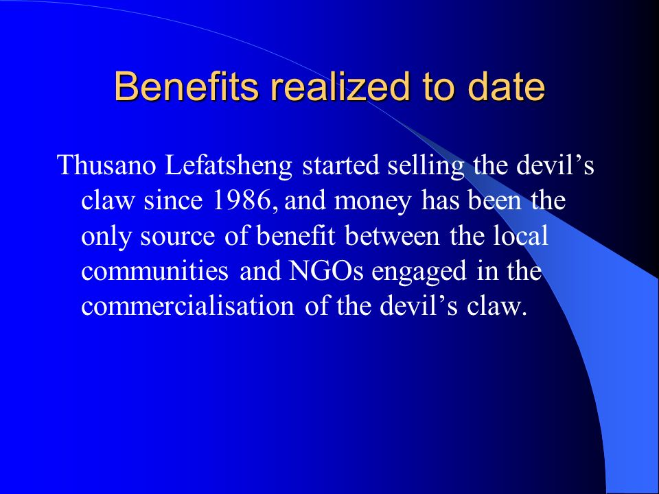 Benefits realized to date Thusano Lefatsheng started selling the devils claw since 1986, and money has been the only source of benefit between the local communities and NGOs engaged in the commercialisation of the devils claw.