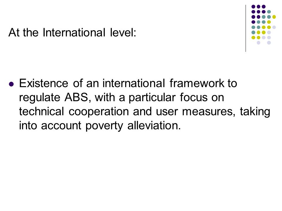 At the International level: Existence of an international framework to regulate ABS, with a particular focus on technical cooperation and user measures, taking into account poverty alleviation.
