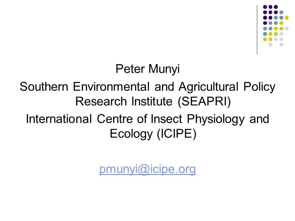 Peter Munyi Southern Environmental and Agricultural Policy Research Institute (SEAPRI) International Centre of Insect Physiology and Ecology (ICIPE) pmunyi@icipe.org