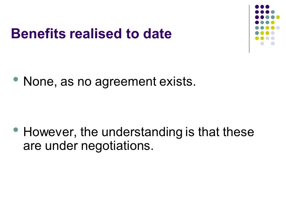 Benefits realised to date None, as no agreement exists.