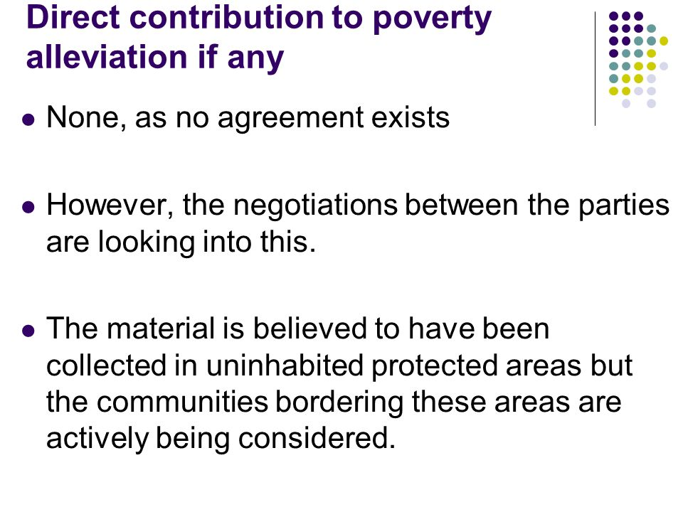 Direct contribution to poverty alleviation if any None, as no agreement exists However, the negotiations between the parties are looking into this.