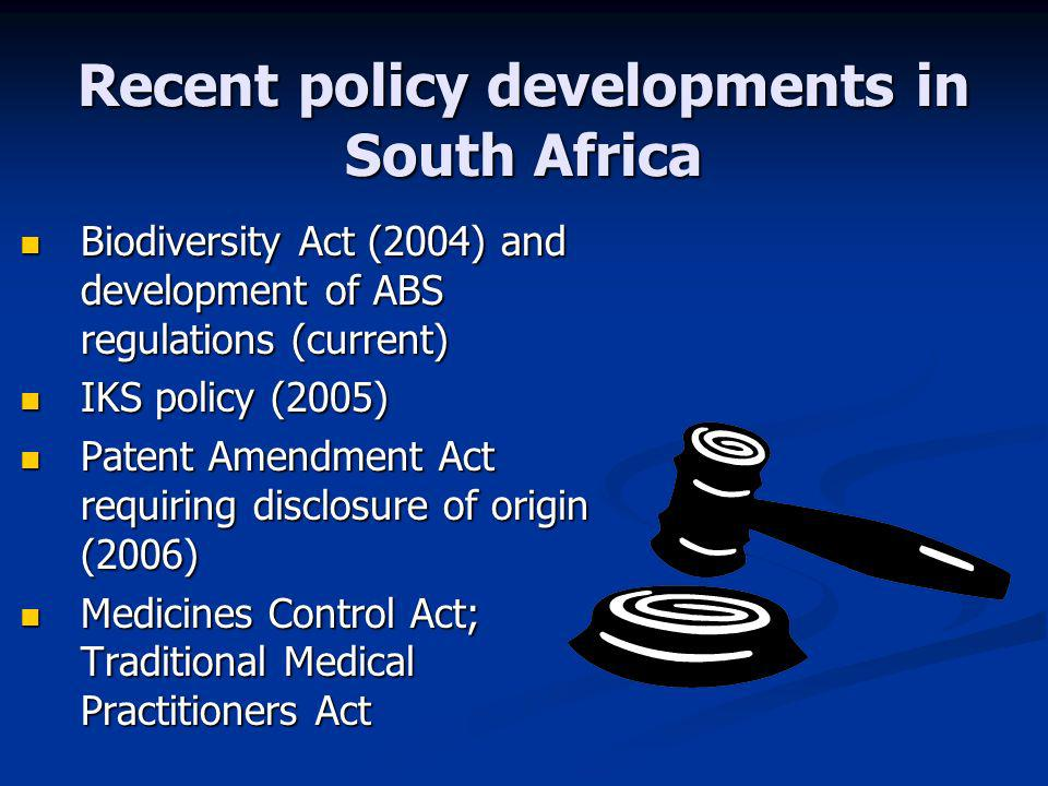 Recent policy developments in South Africa Biodiversity Act (2004) and development of ABS regulations (current) Biodiversity Act (2004) and development of ABS regulations (current) IKS policy (2005) IKS policy (2005) Patent Amendment Act requiring disclosure of origin (2006) Patent Amendment Act requiring disclosure of origin (2006) Medicines Control Act; Traditional Medical Practitioners Act Medicines Control Act; Traditional Medical Practitioners Act