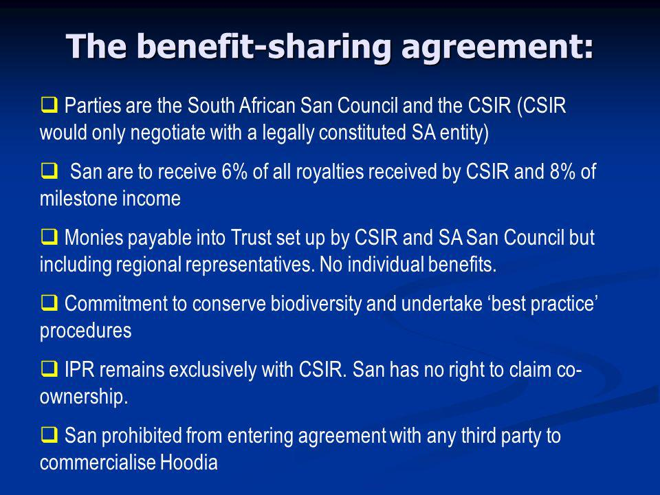 The benefit-sharing agreement: Parties are the South African San Council and the CSIR (CSIR would only negotiate with a legally constituted SA entity) San are to receive 6% of all royalties received by CSIR and 8% of milestone income Monies payable into Trust set up by CSIR and SA San Council but including regional representatives.
