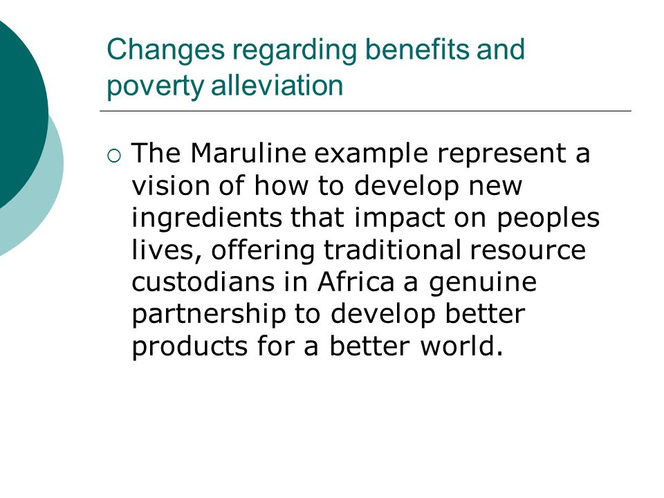 Changes regarding benefits and poverty alleviation The Maruline example represent a vision of how to develop new ingredients that impact on peoples lives, offering traditional resource custodians in Africa a genuine partnership to develop better products for a better world.