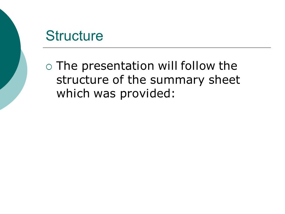 Structure The presentation will follow the structure of the summary sheet which was provided: