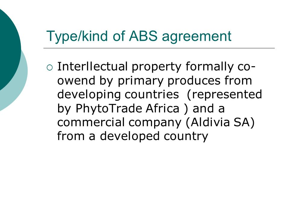 Type/kind of ABS agreement Interllectual property formally co- owend by primary produces from developing countries (represented by PhytoTrade Africa ) and a commercial company (Aldivia SA) from a developed country