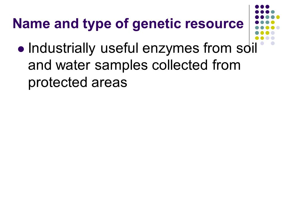 Name and type of genetic resource Industrially useful enzymes from soil and water samples collected from protected areas