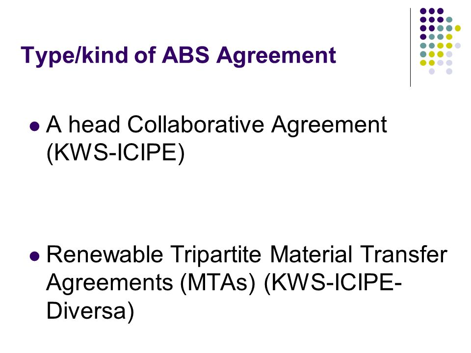 Type/kind of ABS Agreement A head Collaborative Agreement (KWS-ICIPE) Renewable Tripartite Material Transfer Agreements (MTAs) (KWS-ICIPE- Diversa)