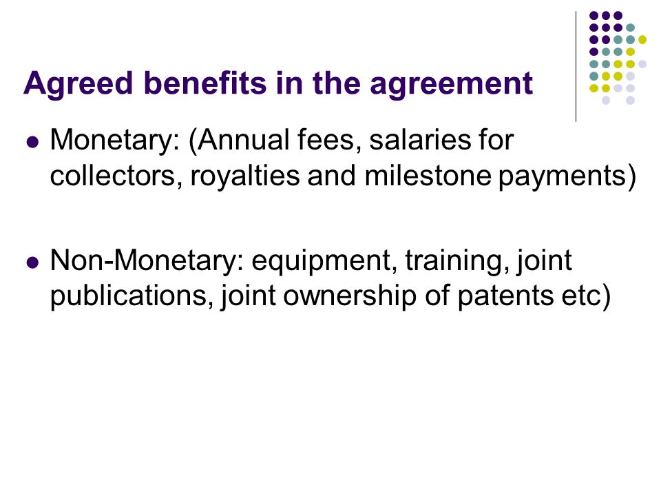 Agreed benefits in the agreement Monetary: (Annual fees, salaries for collectors, royalties and milestone payments) Non-Monetary: equipment, training,
