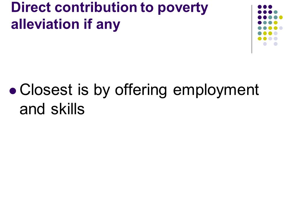 Direct contribution to poverty alleviation if any Closest is by offering employment and skills