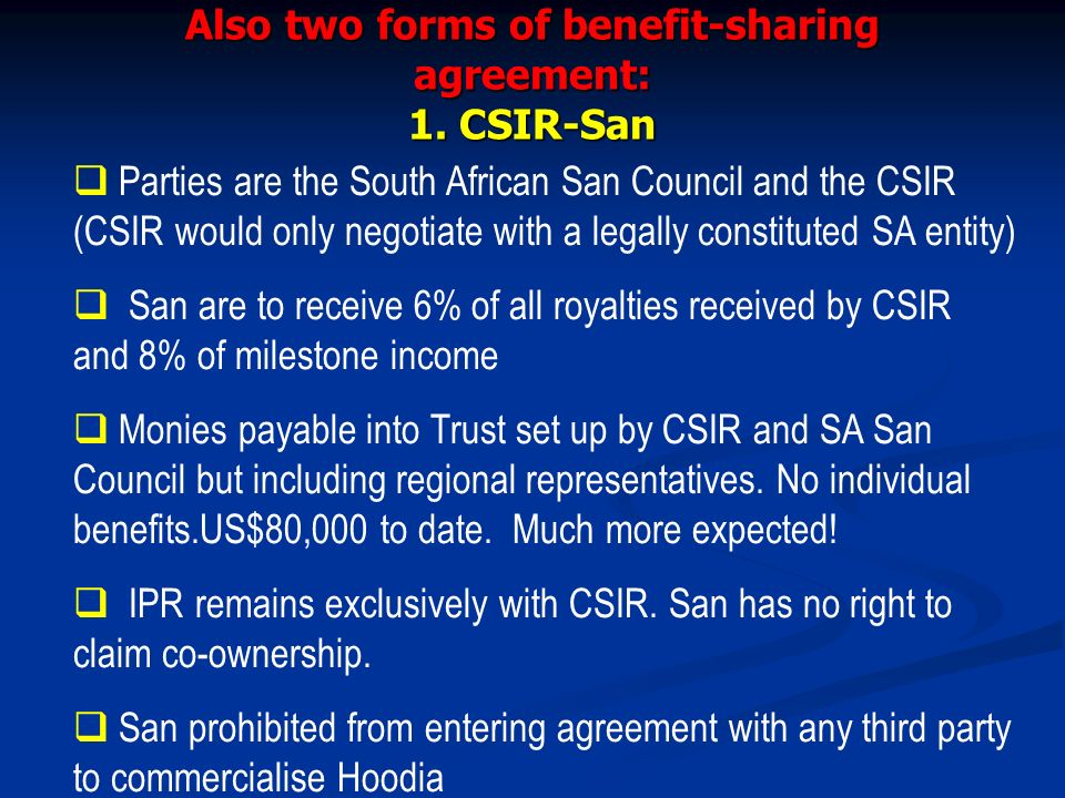 Also two forms of benefit-sharing agreement: 1. CSIR-San Parties are the South African San Council and the CSIR (CSIR would only negotiate with a lega