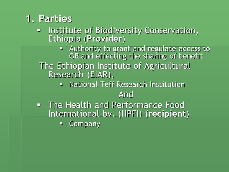1.Parties Institute of Biodiversity Conservation, Ethiopia (Provider) Institute of Biodiversity Conservation, Ethiopia (Provider) Authority to grant and regulate access to GR and effecting the sharing of benefit Authority to grant and regulate access to GR and effecting the sharing of benefit The Ethiopian Institute of Agricultural Research (EIAR), The Ethiopian Institute of Agricultural Research (EIAR), National Teff Research Institution National Teff Research InstitutionAnd The Health and Performance Food International bv.