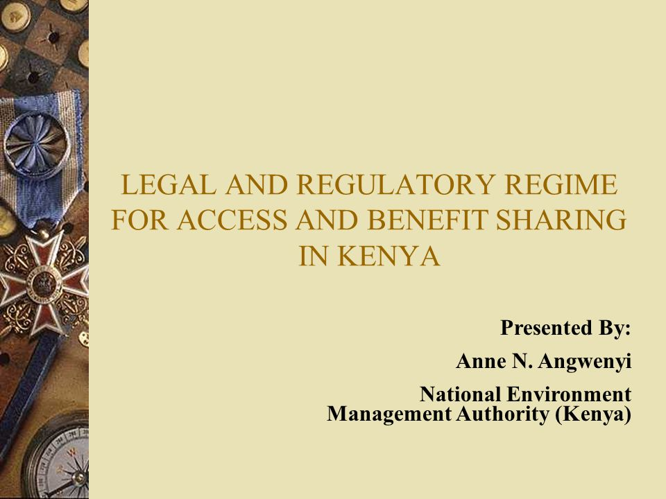 LEGAL AND REGULATORY REGIME FOR ACCESS AND BENEFIT SHARING IN KENYA Presented By: Anne N. Angwenyi National Environment Management Authority (Kenya)
