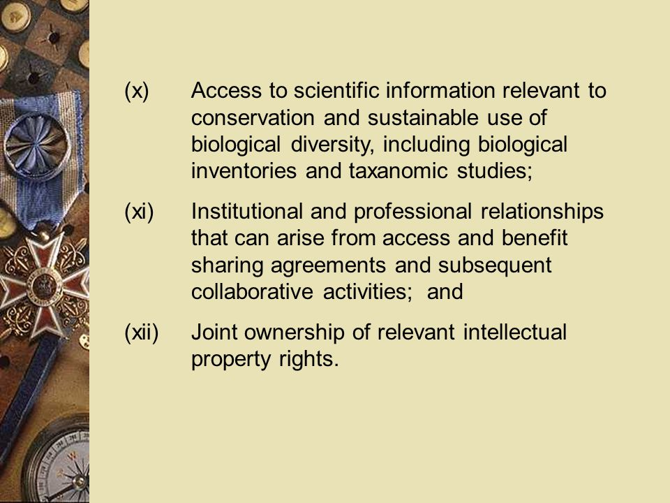 (x)Access to scientific information relevant to conservation and sustainable use of biological diversity, including biological inventories and taxanomic studies; (xi)Institutional and professional relationships that can arise from access and benefit sharing agreements and subsequent collaborative activities; and (xii)Joint ownership of relevant intellectual property rights.