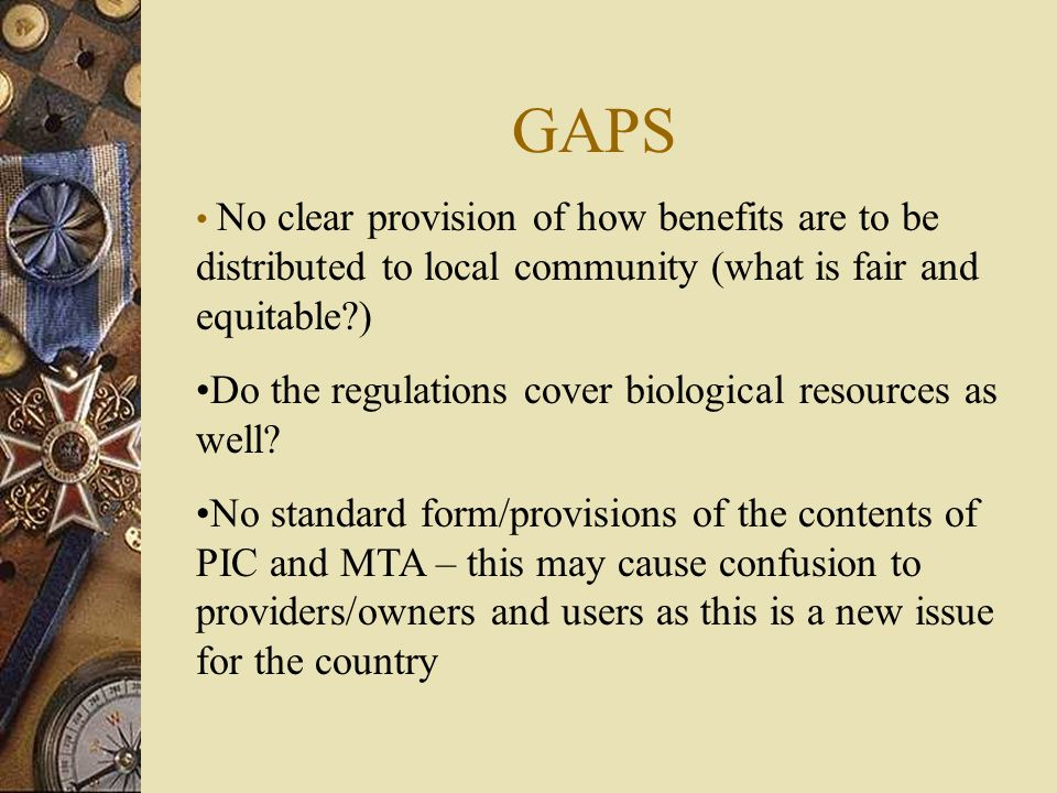 GAPS No clear provision of how benefits are to be distributed to local community (what is fair and equitable ) Do the regulations cover biological resources as well.