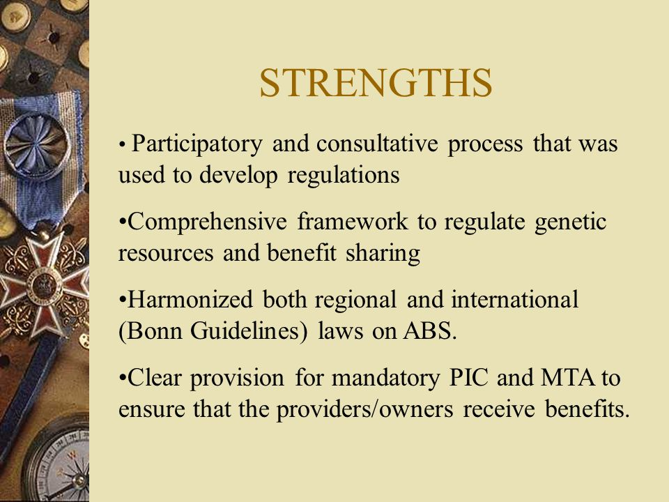 STRENGTHS Participatory and consultative process that was used to develop regulations Comprehensive framework to regulate genetic resources and benefit sharing Harmonized both regional and international (Bonn Guidelines) laws on ABS.