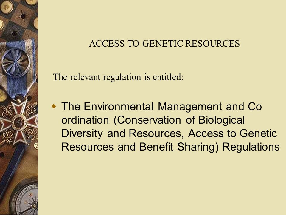 The Environmental Management and Co ordination (Conservation of Biological Diversity and Resources, Access to Genetic Resources and Benefit Sharing) Regulations ACCESS TO GENETIC RESOURCES The relevant regulation is entitled: