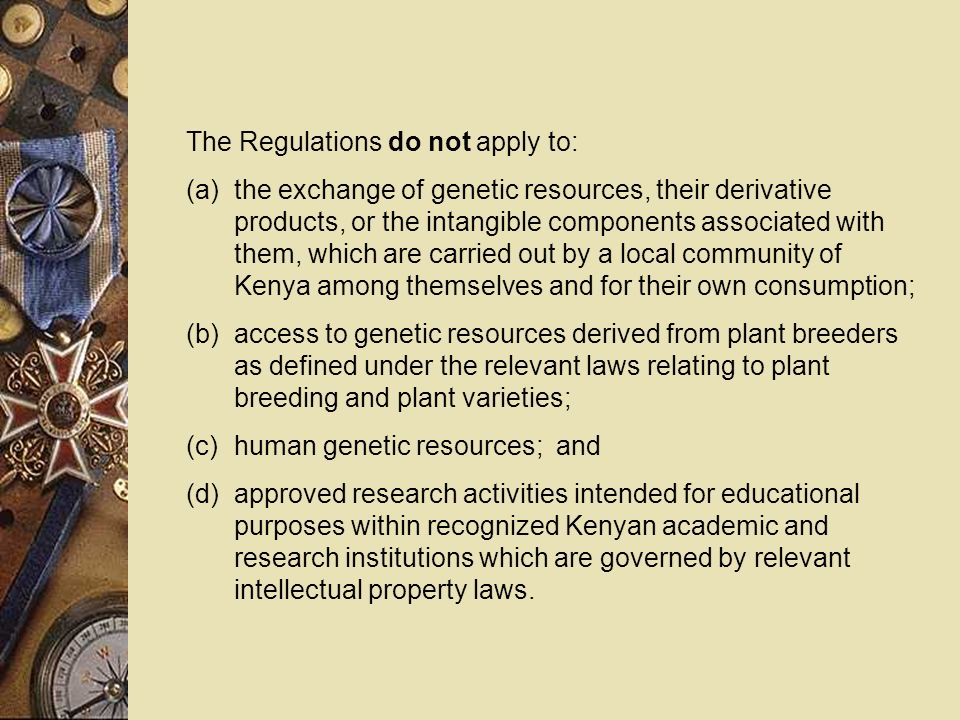 The Regulations do not apply to: (a)the exchange of genetic resources, their derivative products, or the intangible components associated with them, which are carried out by a local community of Kenya among themselves and for their own consumption; (b)access to genetic resources derived from plant breeders as defined under the relevant laws relating to plant breeding and plant varieties; (c)human genetic resources; and (d)approved research activities intended for educational purposes within recognized Kenyan academic and research institutions which are governed by relevant intellectual property laws.