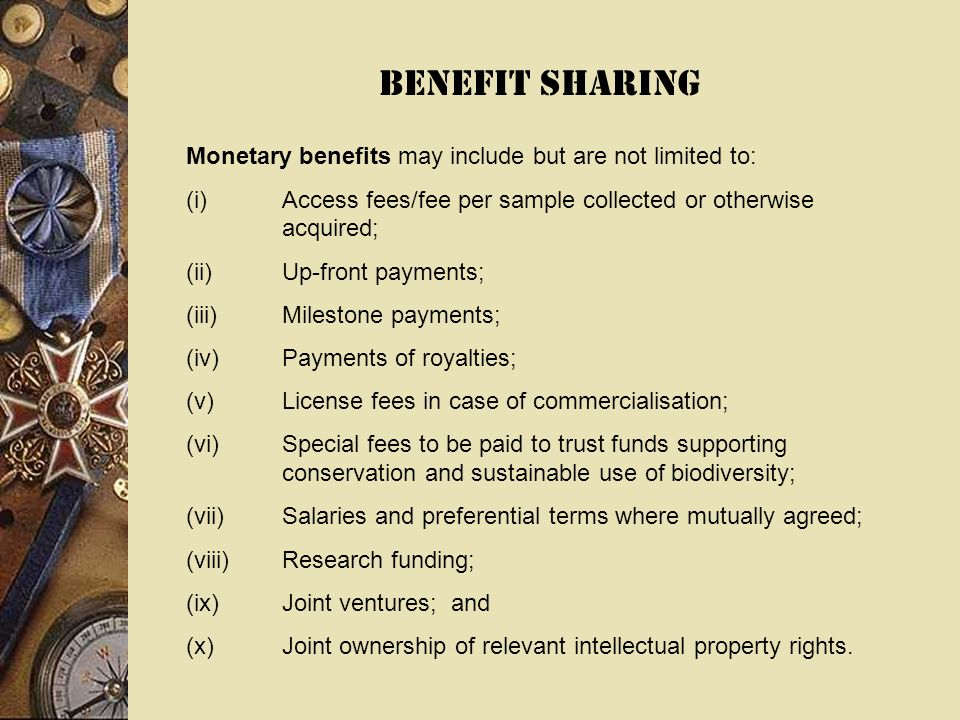 BENEFIT SHARING Monetary benefits may include but are not limited to: (i)Access fees/fee per sample collected or otherwise acquired; (ii)Up-front payments; (iii)Milestone payments; (iv)Payments of royalties; (v)License fees in case of commercialisation; (vi)Special fees to be paid to trust funds supporting conservation and sustainable use of biodiversity; (vii)Salaries and preferential terms where mutually agreed; (viii)Research funding; (ix)Joint ventures; and (x)Joint ownership of relevant intellectual property rights.