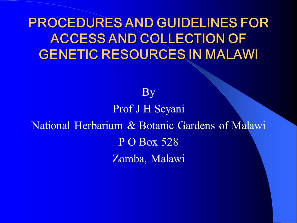 PROCEDURES AND GUIDELINES FOR ACCESS AND COLLECTION OF GENETIC RESOURCES IN MALAWI By Prof J H Seyani National Herbarium & Botanic Gardens of Malawi P