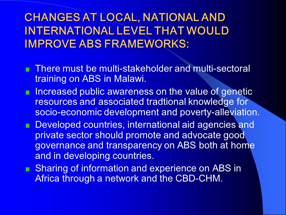 CHANGES AT LOCAL, NATIONAL AND INTERNATIONAL LEVEL THAT WOULD IMPROVE ABS FRAMEWORKS: There must be multi-stakeholder and multi-sectoral training on A