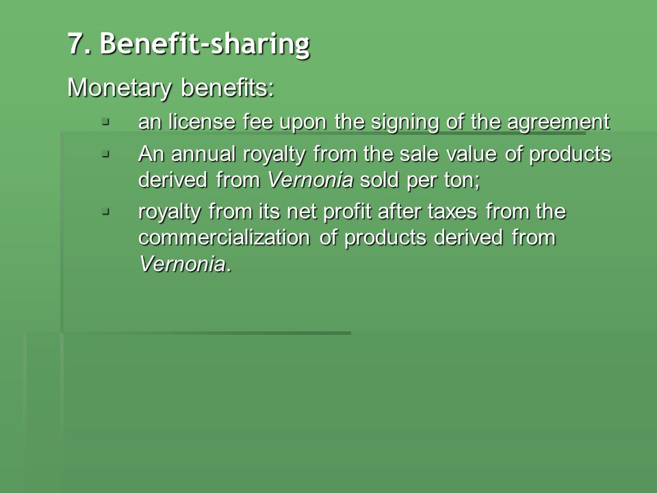 7. Benefit-sharing Monetary benefits: an license fee upon the signing of the agreement an license fee upon the signing of the agreement An annual roya