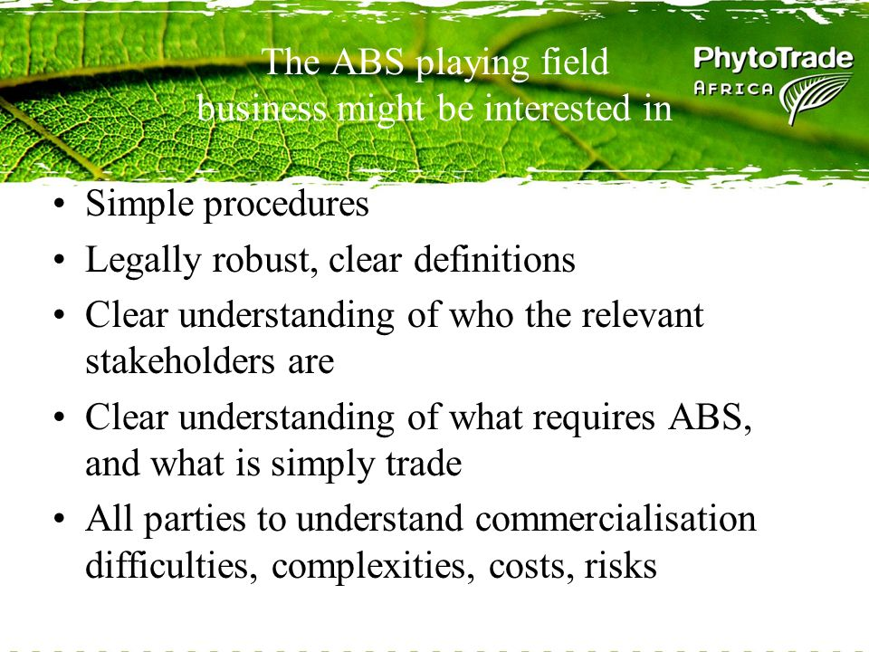The ABS playing field business might be interested in Simple procedures Legally robust, clear definitions Clear understanding of who the relevant stakeholders are Clear understanding of what requires ABS, and what is simply trade All parties to understand commercialisation difficulties, complexities, costs, risks
