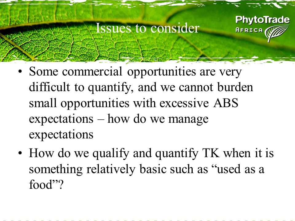 Issues to consider Some commercial opportunities are very difficult to quantify, and we cannot burden small opportunities with excessive ABS expectations – how do we manage expectations How do we qualify and quantify TK when it is something relatively basic such as used as a food