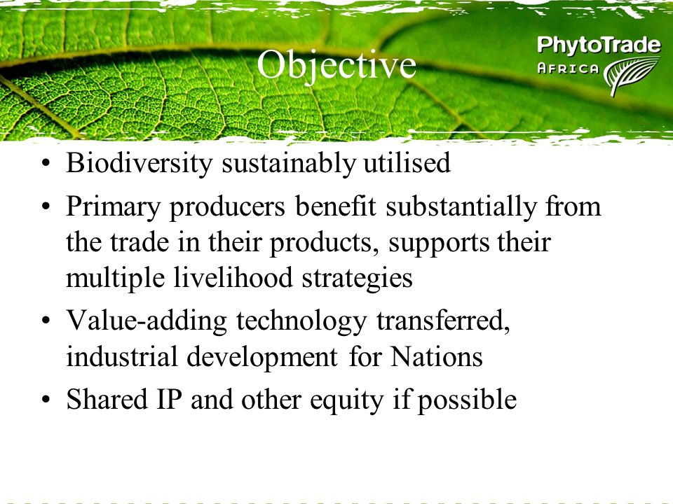 Objective Biodiversity sustainably utilised Primary producers benefit substantially from the trade in their products, supports their multiple livelihood strategies Value-adding technology transferred, industrial development for Nations Shared IP and other equity if possible