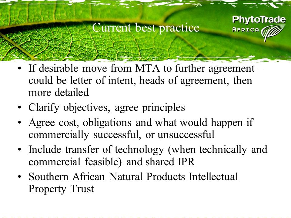 Current best practice If desirable move from MTA to further agreement – could be letter of intent, heads of agreement, then more detailed Clarify objectives, agree principles Agree cost, obligations and what would happen if commercially successful, or unsuccessful Include transfer of technology (when technically and commercial feasible) and shared IPR Southern African Natural Products Intellectual Property Trust