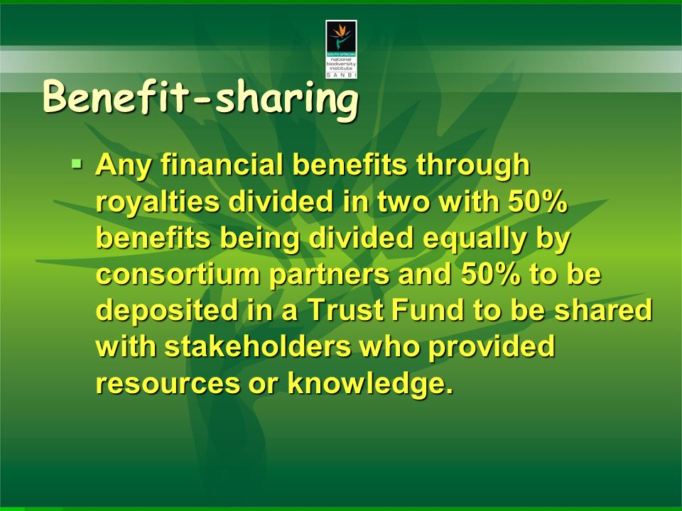 Benefit-sharing Any financial benefits through royalties divided in two with 50% benefits being divided equally by consortium partners and 50% to be deposited in a Trust Fund to be shared with stakeholders who provided resources or knowledge.