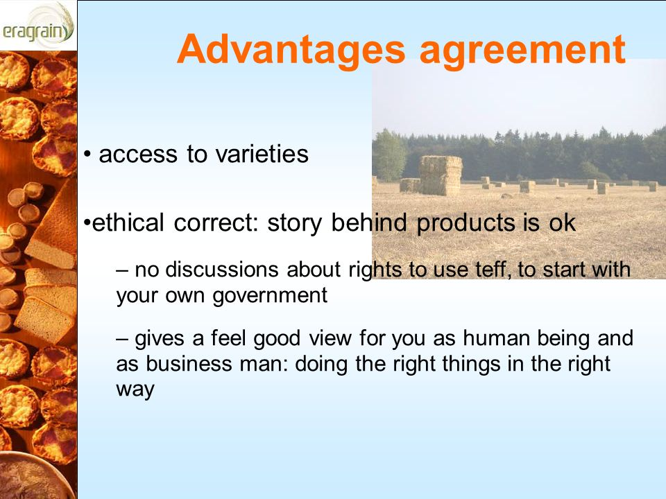 Advantages agreement access to varieties ethical correct: story behind products is ok – no discussions about rights to use teff, to start with your own government – gives a feel good view for you as human being and as business man: doing the right things in the right way