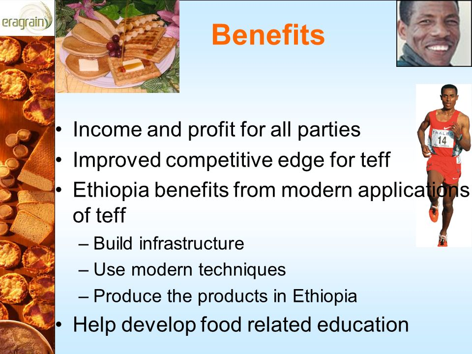 Benefits Income and profit for all parties Improved competitive edge for teff Ethiopia benefits from modern applications of teff –Build infrastructure –Use modern techniques –Produce the products in Ethiopia Help develop food related education