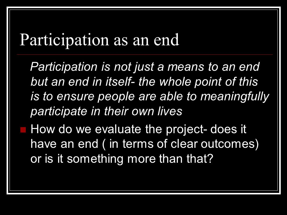 Participation as an end Participation is not just a means to an end but an end in itself- the whole point of this is to ensure people are able to mean
