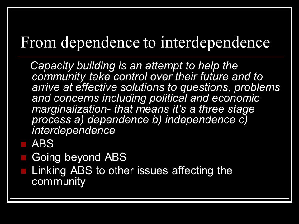 From dependence to interdependence Capacity building is an attempt to help the community take control over their future and to arrive at effective solutions to questions, problems and concerns including political and economic marginalization- that means its a three stage process a) dependence b) independence c) interdependence ABS Going beyond ABS Linking ABS to other issues affecting the community