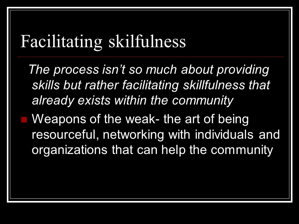 Facilitating skilfulness The process isnt so much about providing skills but rather facilitating skillfulness that already exists within the community
