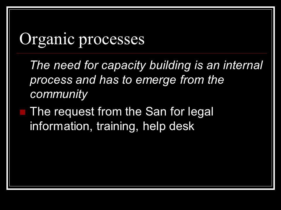 Organic processes The need for capacity building is an internal process and has to emerge from the community The request from the San for legal inform