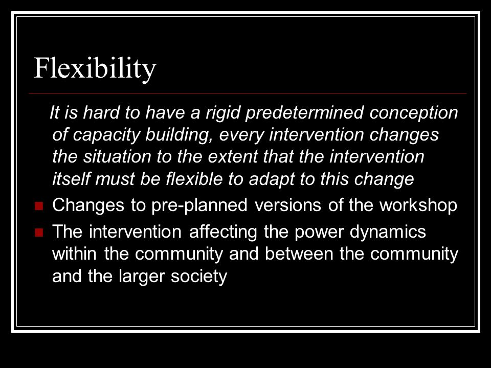 Flexibility It is hard to have a rigid predetermined conception of capacity building, every intervention changes the situation to the extent that the