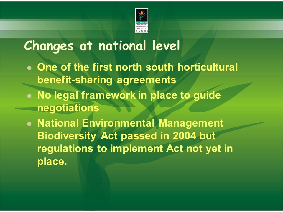Changes at national level One of the first north south horticultural benefit-sharing agreements No legal framework in place to guide negotiations National Environmental Management Biodiversity Act passed in 2004 but regulations to implement Act not yet in place.
