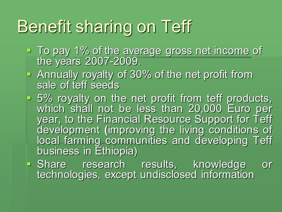 Benefit sharing (contd) Involving Ethiopian scientists in teff research Involving Ethiopian scientists in teff research Soliciting funding that will augment Teff fund Soliciting funding that will augment Teff fund Contribution to national economy (establish profitable Teff businesses in Ethiopia, such as, Teff farming, cleaning and milling, bakeries, etc.