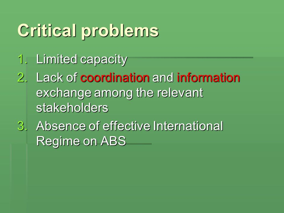 Critical problems 1.Limited capacity 2.Lack of coordination and information exchange among the relevant stakeholders 3.Absence of effective International Regime on ABS