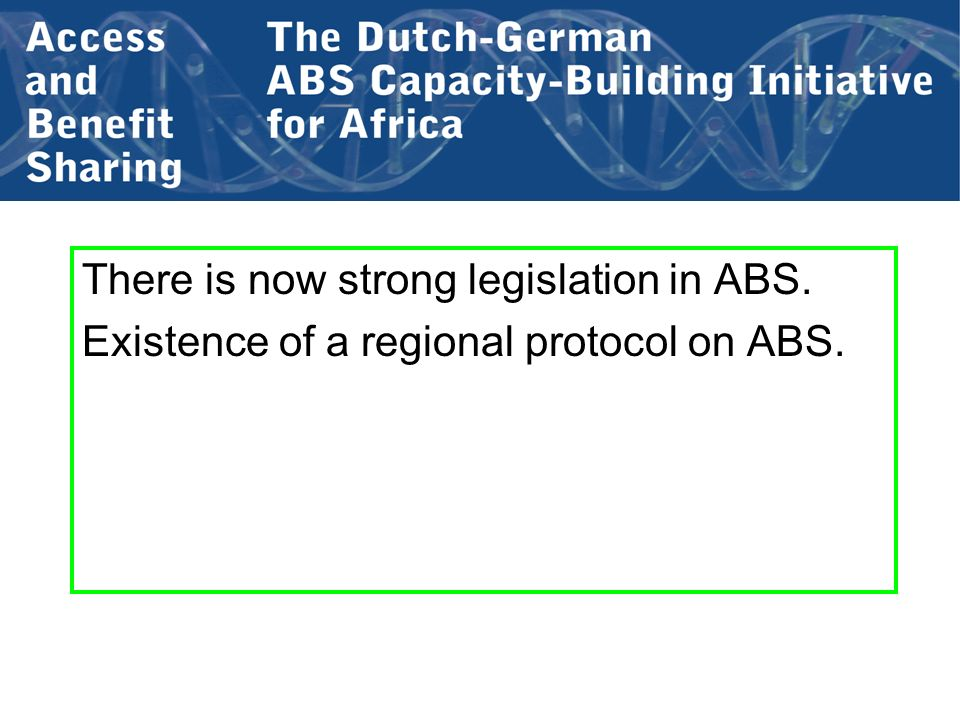 There is now strong legislation in ABS. Existence of a regional protocol on ABS.