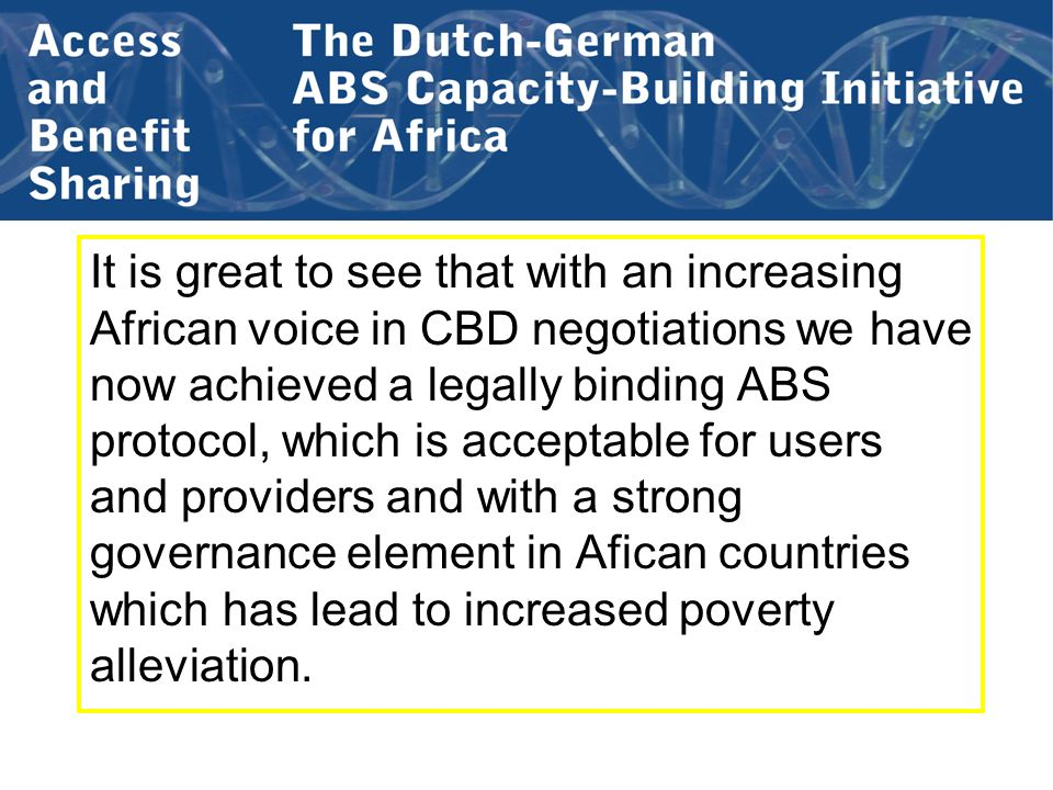 It is great to see that with an increasing African voice in CBD negotiations we have now achieved a legally binding ABS protocol, which is acceptable for users and providers and with a strong governance element in Afican countries which has lead to increased poverty alleviation.